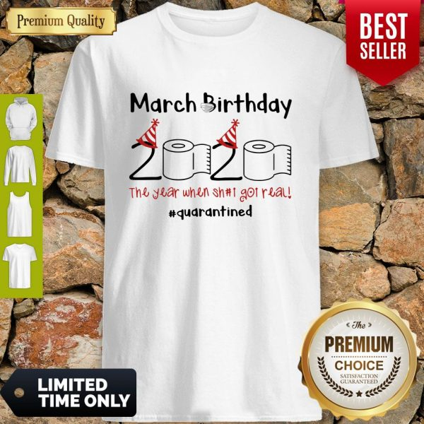 Nice March Birthday The Year When Shit Got Real Quarantined Shirt - 1