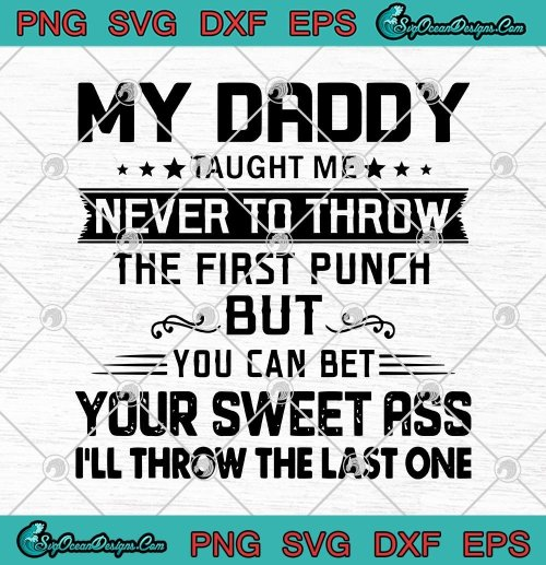 My Daddy Taught Me Never To Throw The Firt Punch But You Can Be Your Sweet Ass Ill Throw The Last One Svg Png Eps Dxf Cricut File Silhouette Art Hoodie Sweater