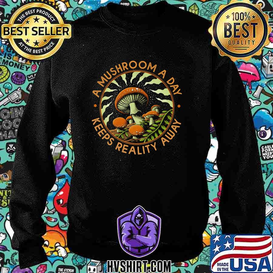 A MUSHROOM A DAY KEEPS REALITY AWAY SHIRT Sweatshirt