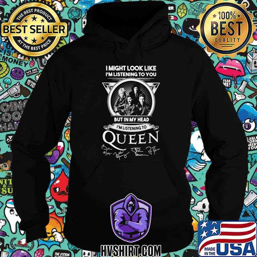 I might look like i'm listening to you but in my head i'm listening to queen signatures shirt
