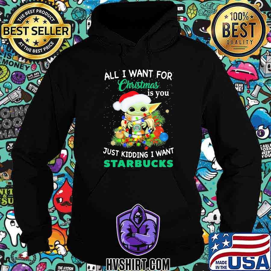Baby yoda all i want for christmas is you just kidding i want starbucks shirt