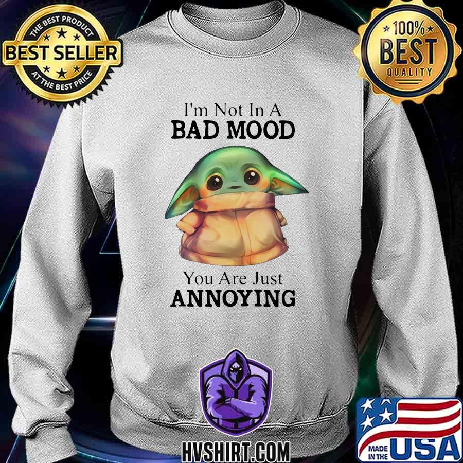 Baby yoda i'm not in a bad mood you are just annoying s Sweatshirt