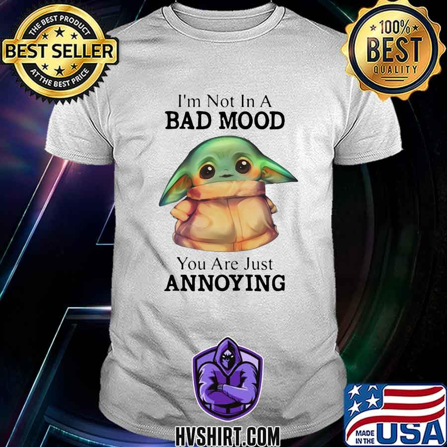 Baby yoda i'm not in a bad mood you are just annoying shirt