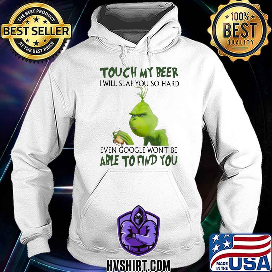 Grinch touch my beer i will slap so hard even google won't be able to find you s Hoodie