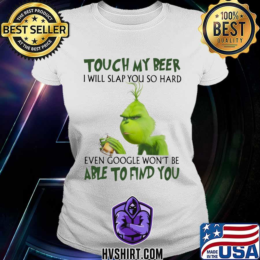 Grinch touch my beer i will slap so hard even google won't be able to find you s Ladiestee