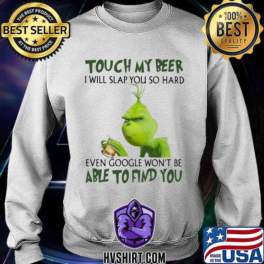 Grinch touch my beer i will slap so hard even google won't be able to find you s Sweatshirt