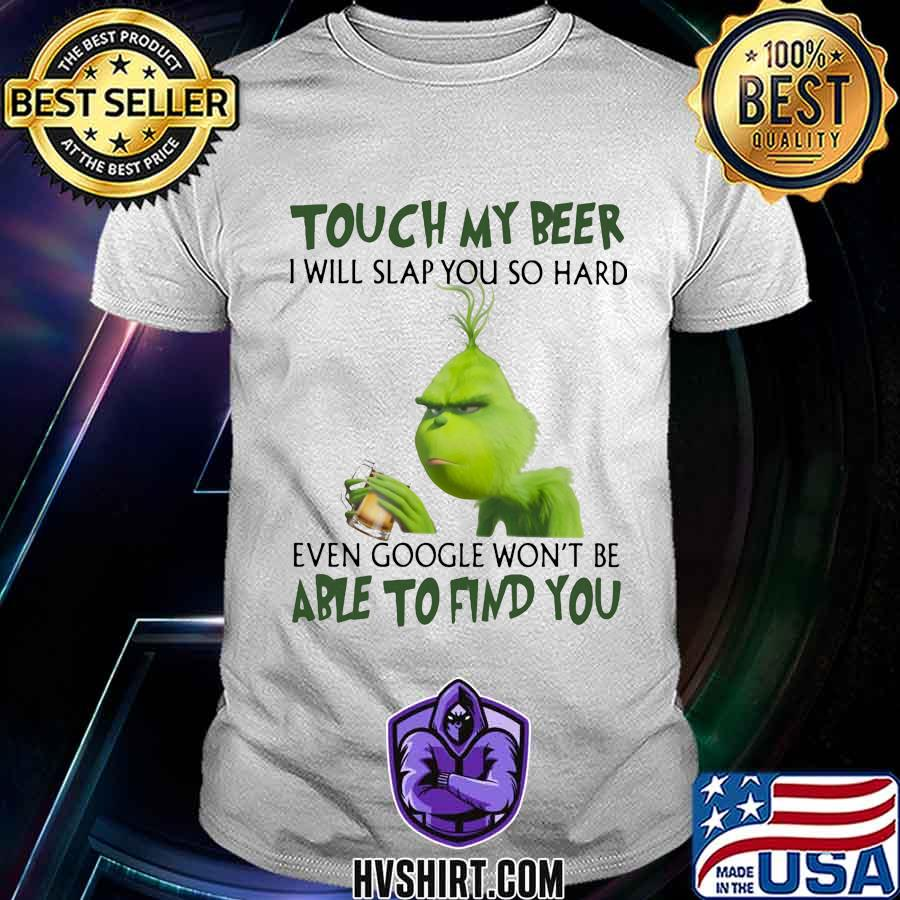 Grinch touch my beer i will slap so hard even google won't be able to find you shirt