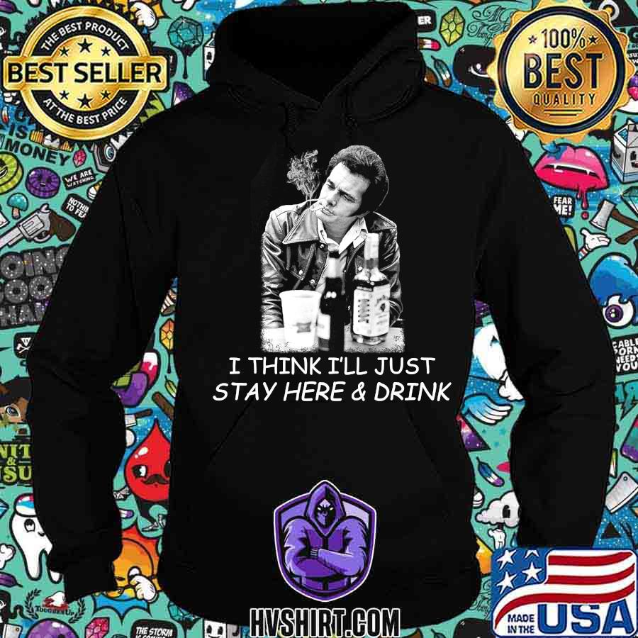 Love merle tee haggard i think i'll just stay here & drink s Hoodie