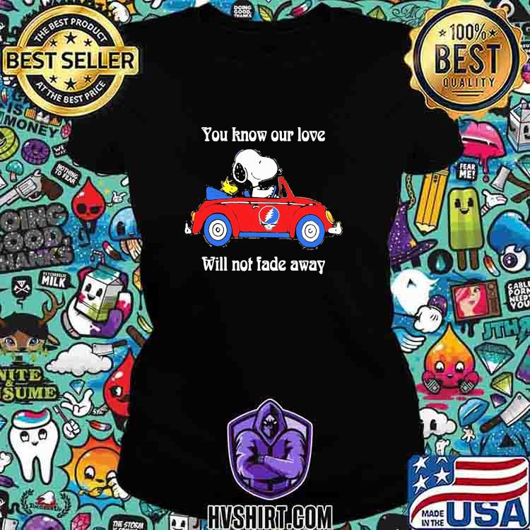 You Know Our Love Will Not Fade Away Snoopy Riding Car Grateful Dead Shirt Ladiestee