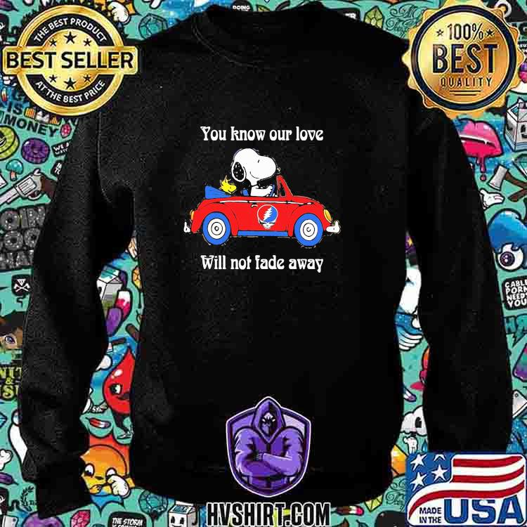 You Know Our Love Will Not Fade Away Snoopy Riding Car Grateful Dead Shirt Sweatshirt