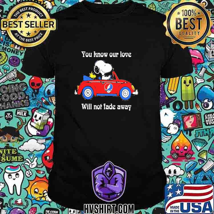 You Know Our Love Will Not Fade Away Snoopy Riding Car Grateful Dead Shirt Unisex