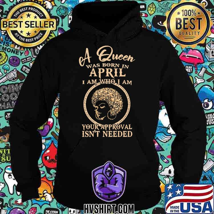 A Queen Was Born In April I Am Who I Am Your Approval Isn't Needed Girl Shirt Hoodie