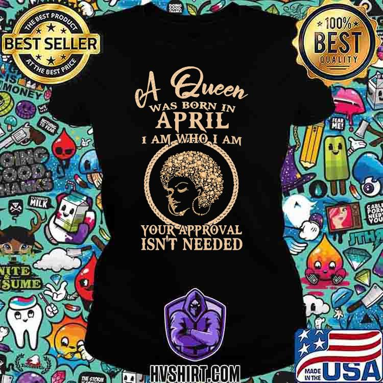 A Queen Was Born In April I Am Who I Am Your Approval Isn't Needed Girl Shirt Ladiestee