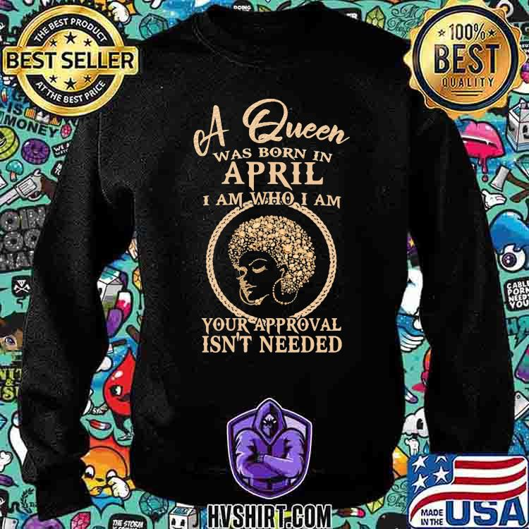 A Queen Was Born In April I Am Who I Am Your Approval Isn't Needed Girl Shirt Sweatshirt