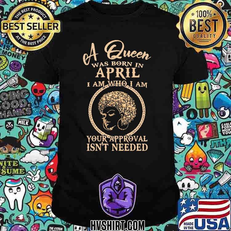 A Queen Was Born In April I Am Who I Am Your Approval Isn't Needed Girl Shirt