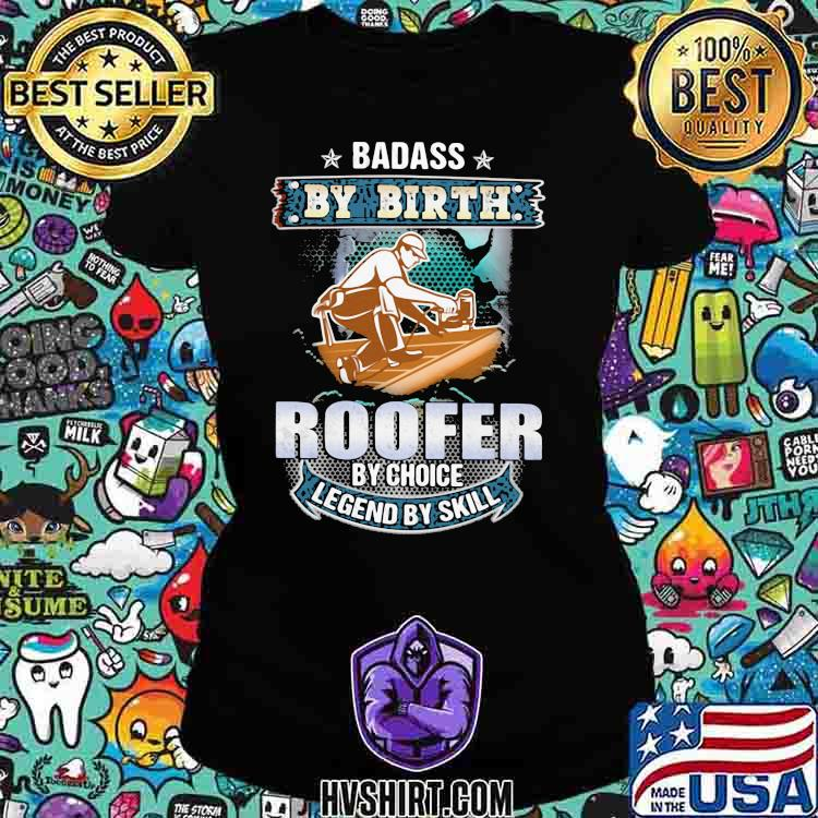 Badass by birth roofer by choice legend by skill Ladiestee