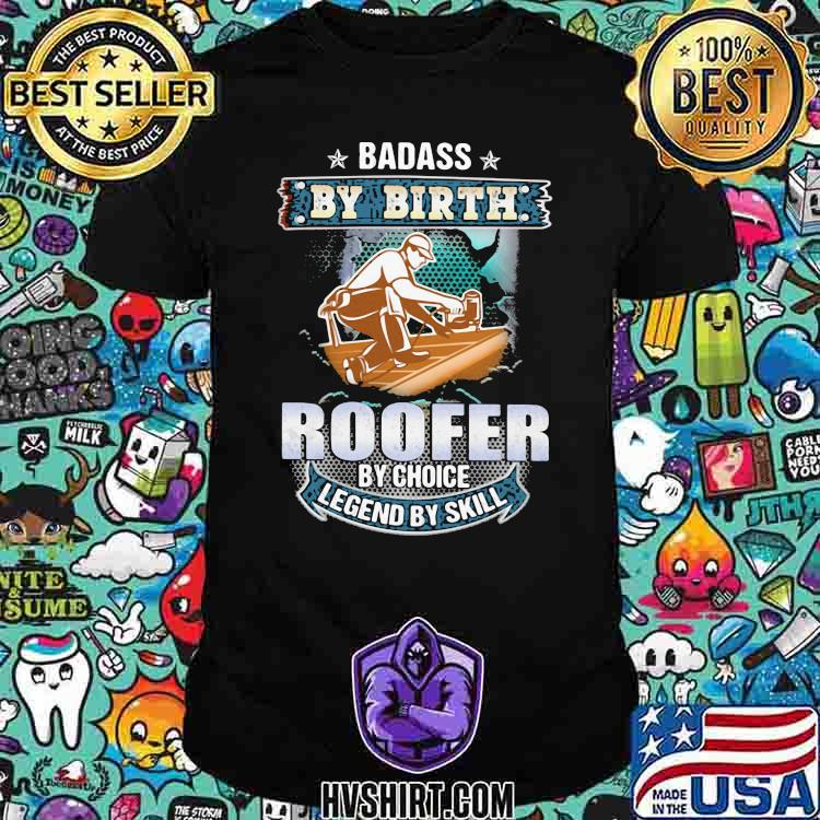 Badass by birth roofer by choice legend by skill shirt