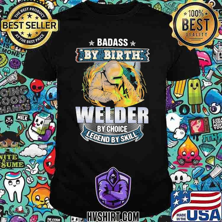 Badass by birth welder by choice legend by skill shirt