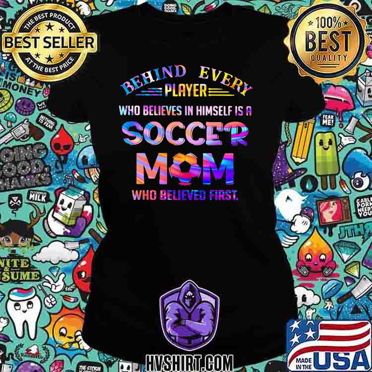 Behind Every Player Who Believes In Himself Is A Soccer Mom Who Believed First Hologram Shirt Ladiestee