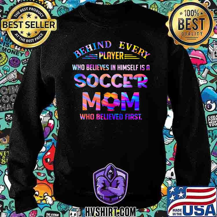 Behind Every Player Who Believes In Himself Is A Soccer Mom Who Believed First Hologram Shirt Sweatshirt