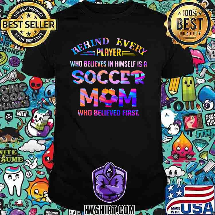Behind Every Player Who Believes In Himself Is A Soccer Mom Who Believed First Hologram Shirt