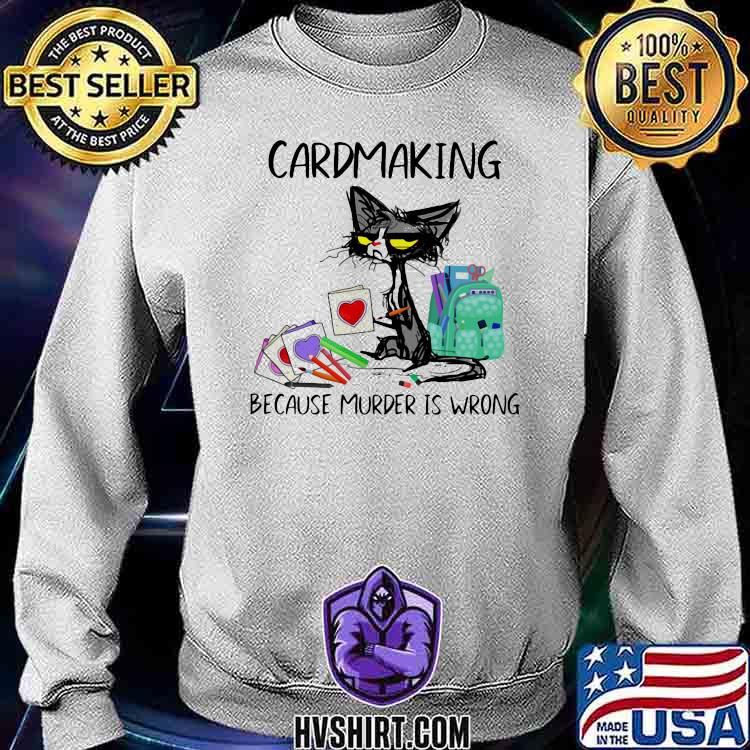 Cardmaking Because Murder Is Wrong Cat Shirt Sweatshirt