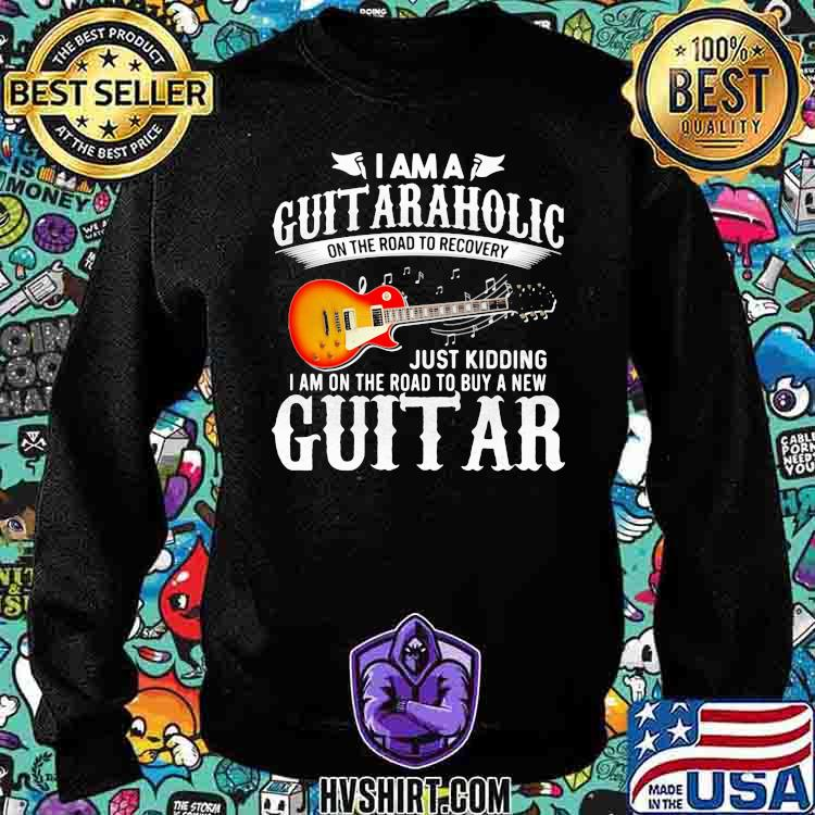 Electric Guitar I'm A Guitaraholic On The Road To Recovery Just Kidding I Am On The Road To Buy A New Guitar Shirt Sweatshirt