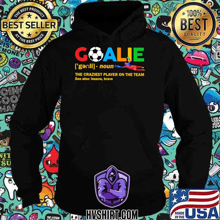 Goalie The Craziest Player On The Team Soccer Shirt Hoodie