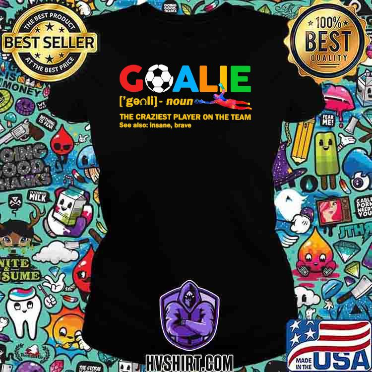 Goalie The Craziest Player On The Team Soccer Shirt Ladiestee