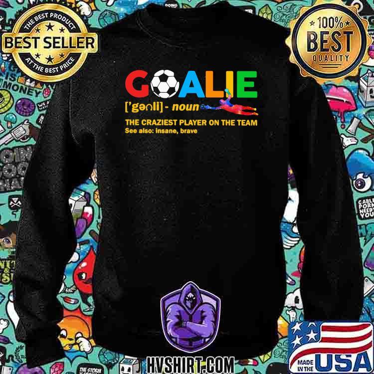 Goalie The Craziest Player On The Team Soccer Shirt Sweatshirt