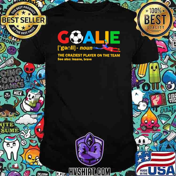 Goalie The Craziest Player On The Team Soccer Shirt