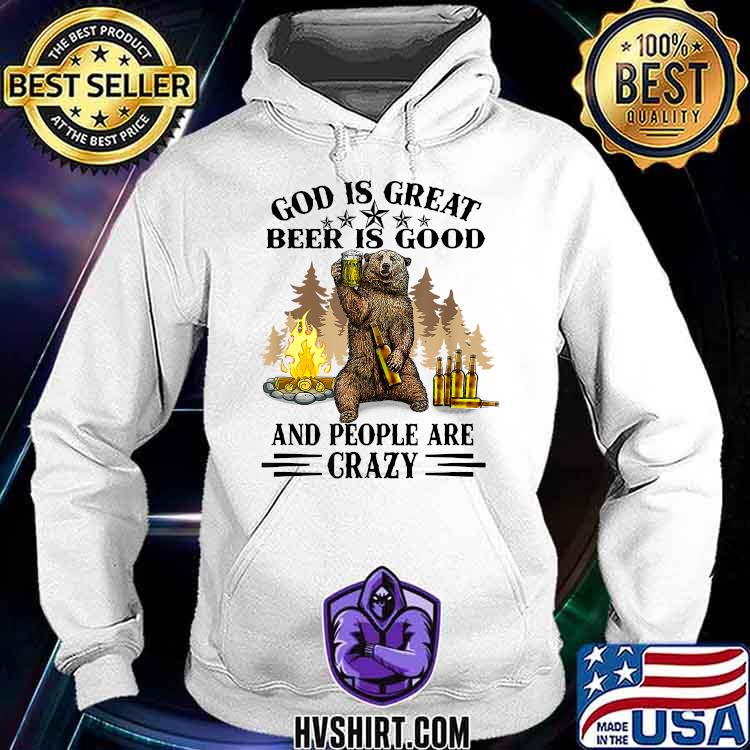 God Is Great Beer Is Good And People Are Crazy Bear Beer Shirt Hoodie