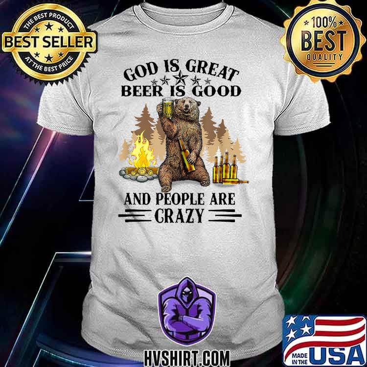 God Is Great Beer Is Good And People Are Crazy Bear Beer Shirt