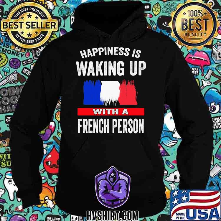 Happiness Is Walking Up With A French Person Shirt Hoodie