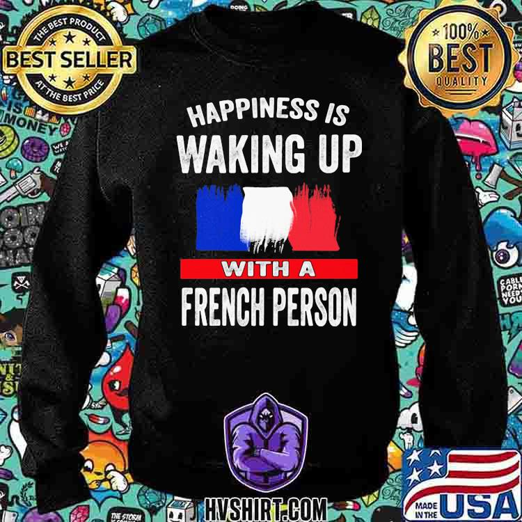 Happiness Is Walking Up With A French Person Shirt Sweatshirt