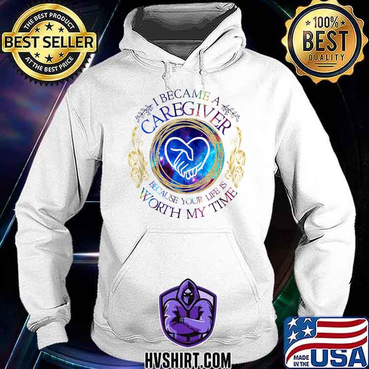 I became a caregiver because your life is worth my time Hoodie