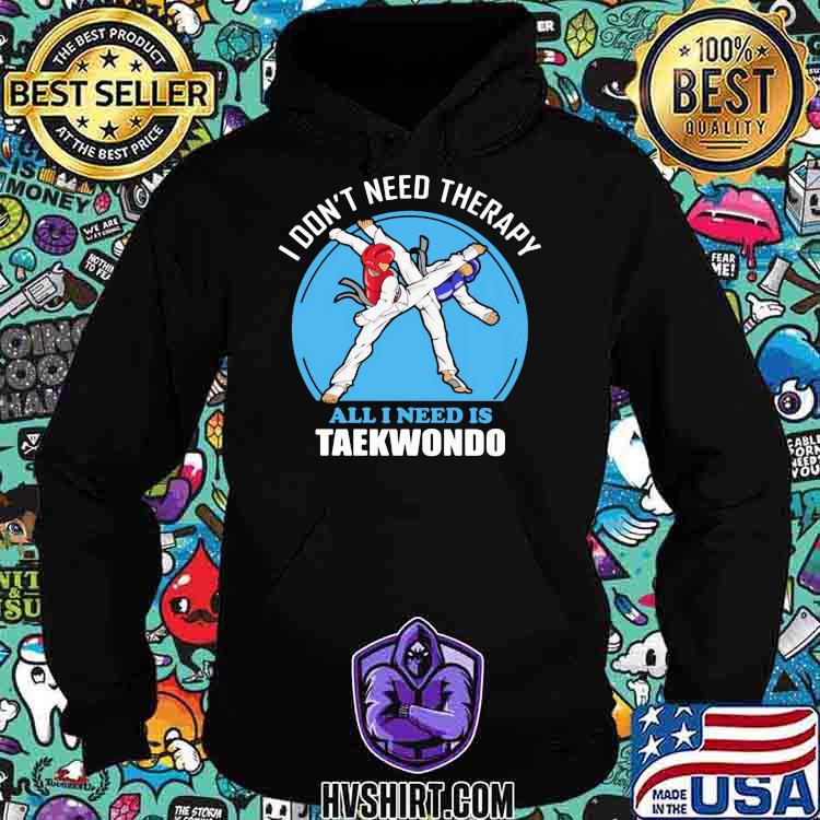 I Don't Need Therapy All I Need Is Taekwondo Shirt Hoodie