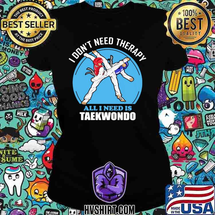 I Don't Need Therapy All I Need Is Taekwondo Shirt Ladiestee