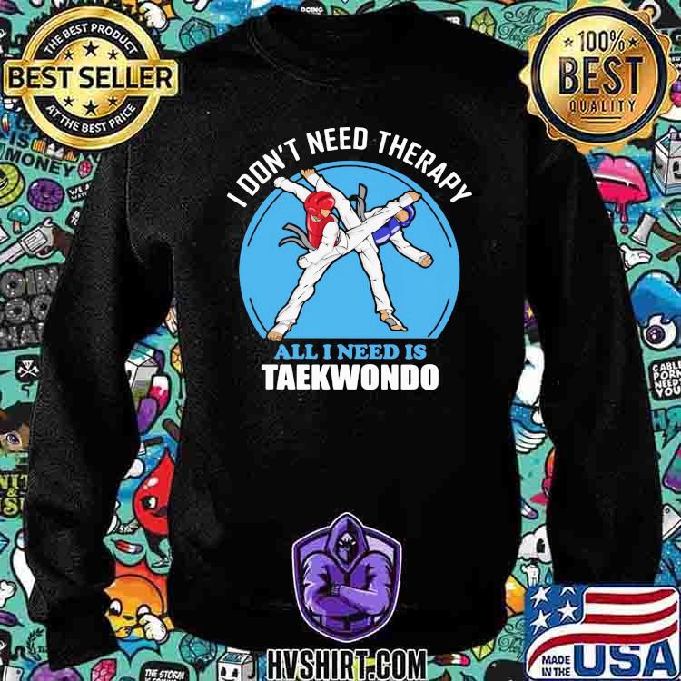 I Don't Need Therapy All I Need Is Taekwondo Shirt Sweatshirt