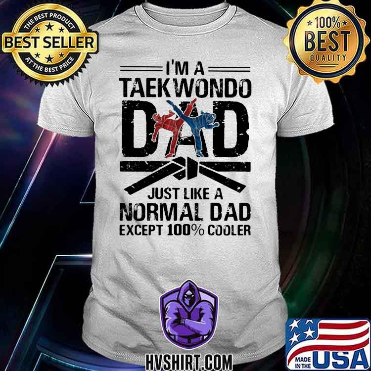 I'm A Taekwondo Dad Just Like a Normal Dad Except 100% Cooler Shirt