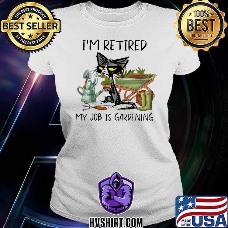 I'm Retired My Job Is Gardening Cat Shirt Ladiestee