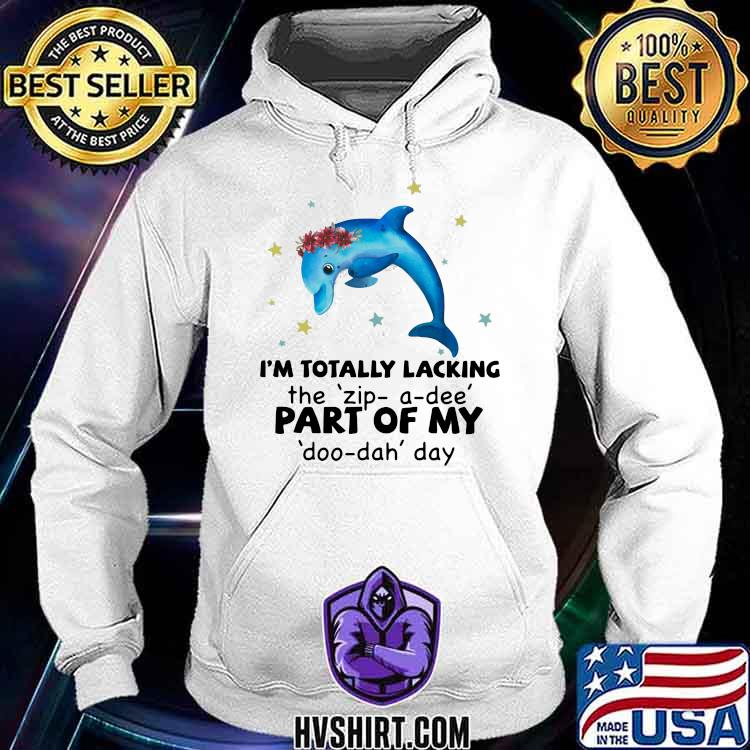 I'm Totally Lacking The zip a dee Part Of My doo dah Day Dolphin Shirt Hoodie