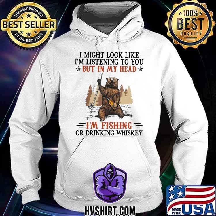 I Might Look Like I'm Listening To You But In My Head I'm Fishing Or Drinking Whiskey Bear Hoodie