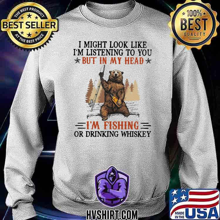 I Might Look Like I'm Listening To You But In My Head I'm Fishing Or Drinking Whiskey Bear Sweatshirt
