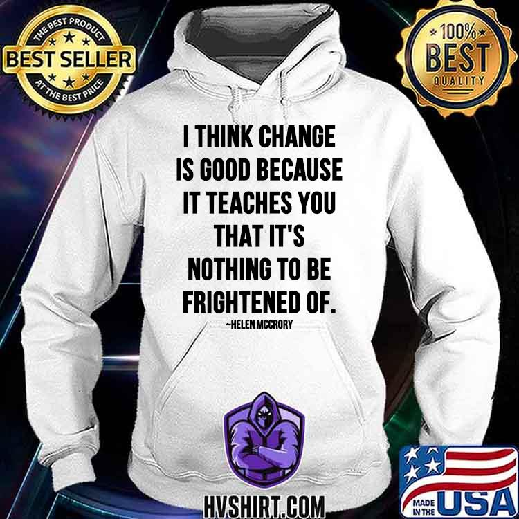 I Think Change Is Good Because It Teaches You That It Nothing To Be Frightened Of Quote By Helen Mccrory Shirt Hoodie
