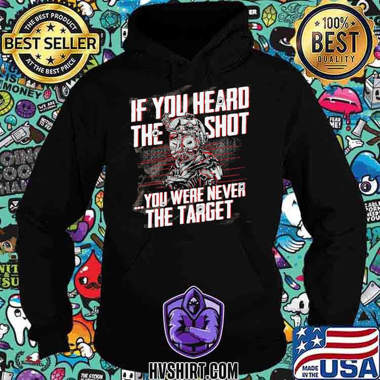 If You Heard The Sht You Were Never The Target Veteran Shirt Hoodie