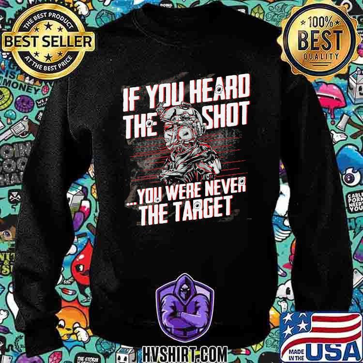 If You Heard The Sht You Were Never The Target Veteran Shirt Sweatshirt