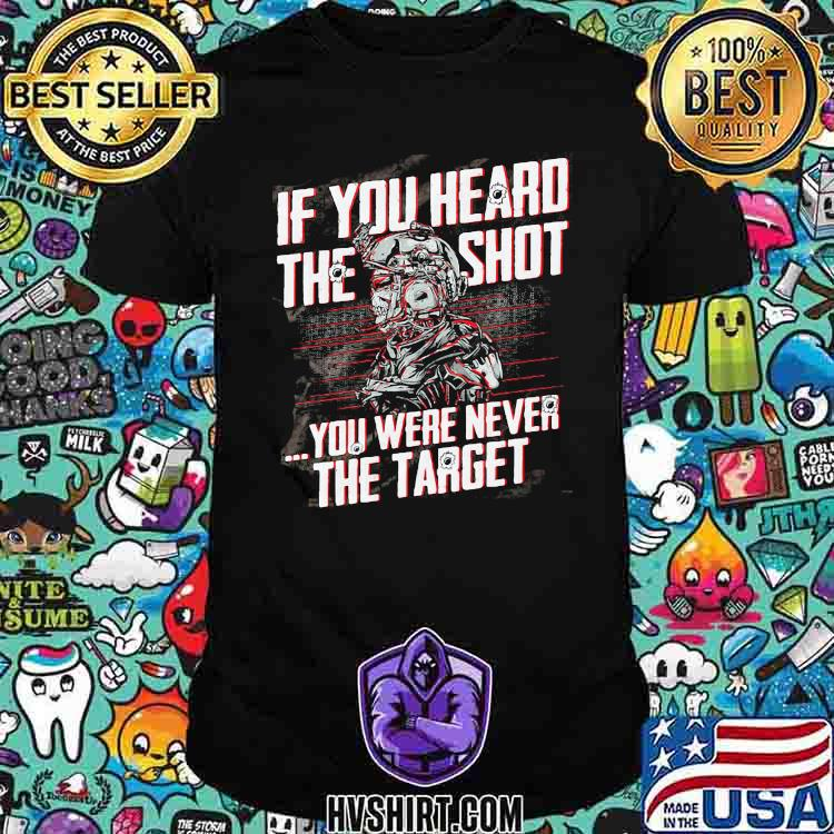 If You Heard The Sht You Were Never The Target Veteran Shirt