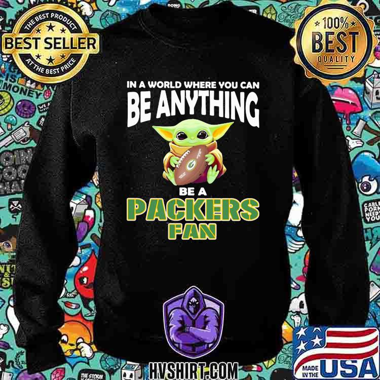 In A World Where You Can Be Anything Be A Packers Fan Baby Yoda Shirt Sweatshirt