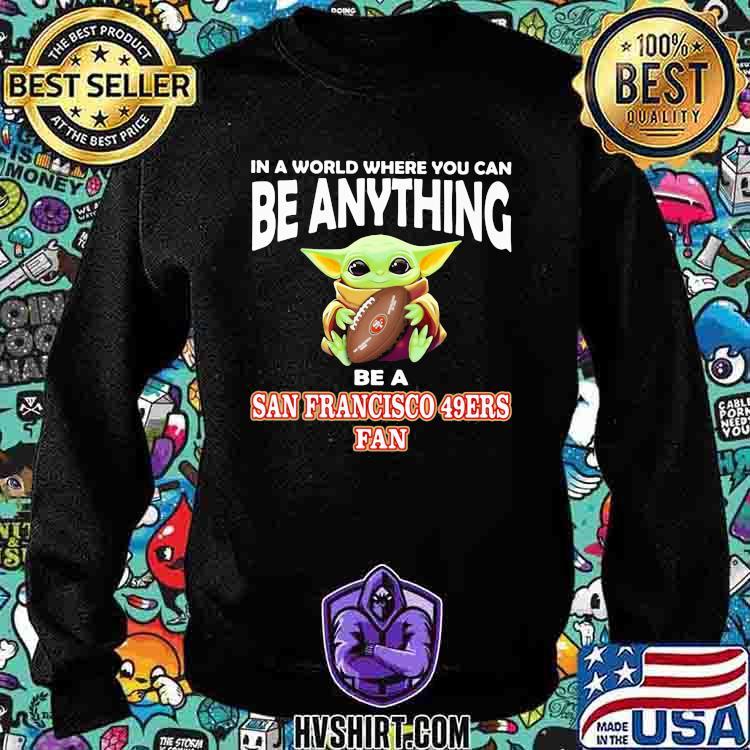 In A World Where You Can Be Anything Be A San Francisco 49ers Fan Baby Yoda Shirt Sweatshirt